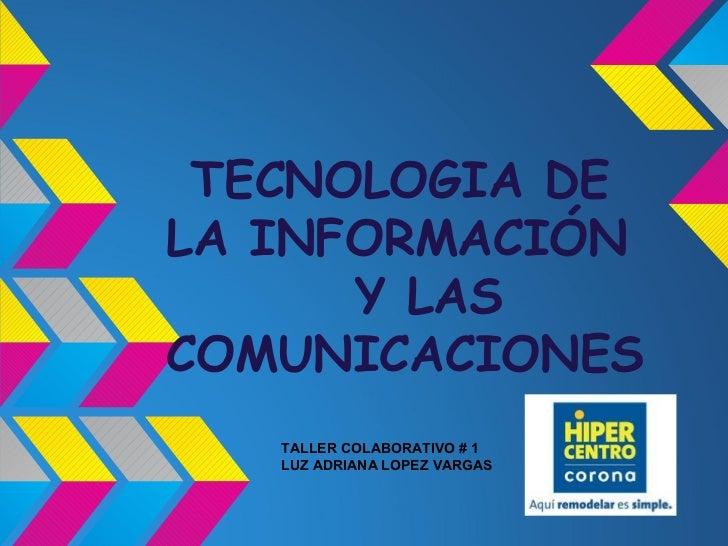 TECNOLOGIA DELA INFORMACIÓN      Y LASCOMUNICACIONES   TALLER COLABORATIVO # 1   LUZ ADRIANA LOPEZ VARGAS