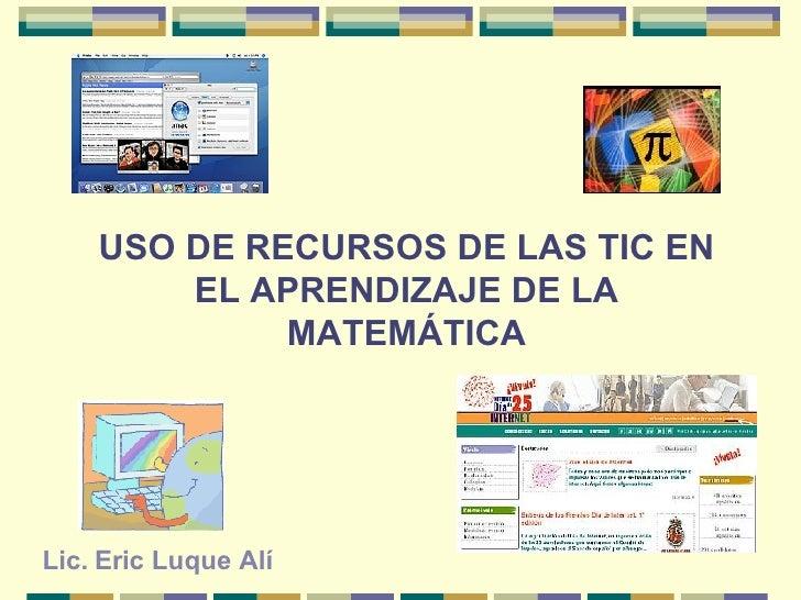 USO DE RECURSOS DE LAS TIC EN EL APRENDIZAJE DE LA MATEMÁTICA Lic. Eric Luque Alí
