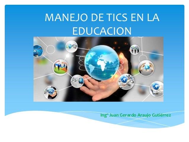 MANEJO DE TICS EN LA EDUCACION Ingº Juan Gerardo Araujo Gutiérrez