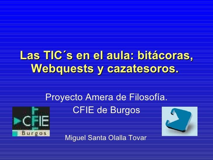 Las TIC´s en el aula: bitácoras, Webquests y cazatesoros.   Proyecto Amera de Filosofía. CFIE de Burgos Miguel Santa Olall...
