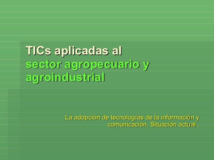 TICs aplicadas al  sector agropecuario y agroindustrial La adopción de tecnologías de la información y comunicación. Situa...