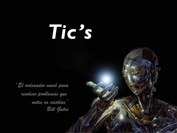 """Tic's""""El ordenador nació para  resolver problemas que        antes no existían""""               Bill Gates"""