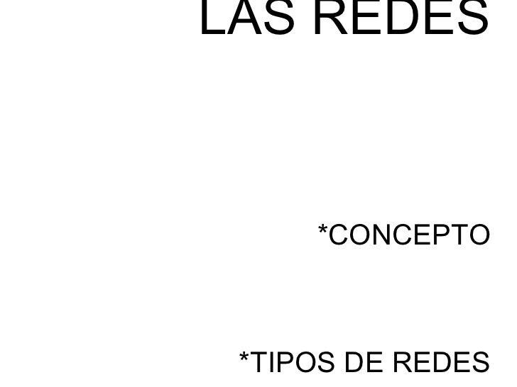 LAS REDES     *CONCEPTO *TIPOS DE REDES