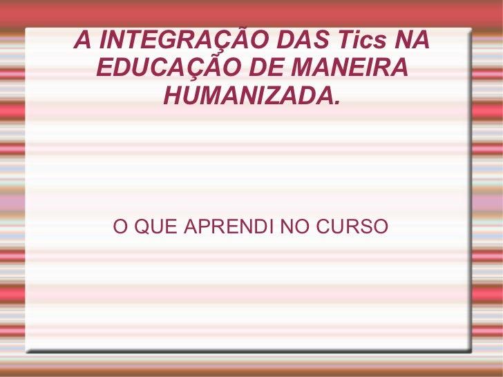 A INTEGRAÇÃO DAS Tics NA EDUCAÇÃO DE MANEIRA HUMANIZADA. O QUE APRENDI NO CURSO