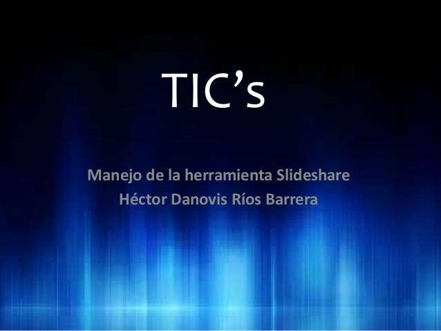 TIC's Manejo de la herramienta Slideshare Héctor Danovis Ríos Barrera