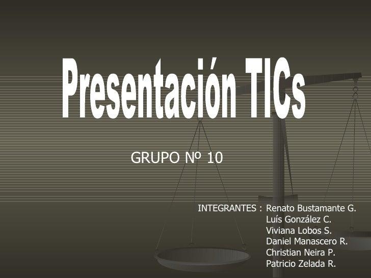 Presentación TICs Renato Bustamante G.  Luís González C.  Viviana Lobos S. Daniel Manascero R.  Christian Neira P.  Patric...