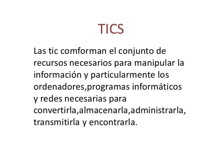 TICS<br />Las tic comforman el conjunto de recursos necesarios para manipular la información y particularmente los ordenad...