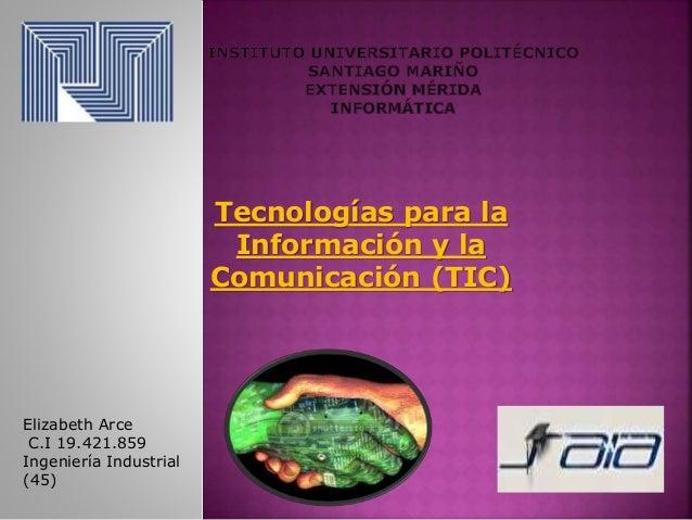 Tecnologías para la Información y la Comunicación (TIC) Elizabeth Arce C.I 19.421.859 Ingeniería Industrial (45)