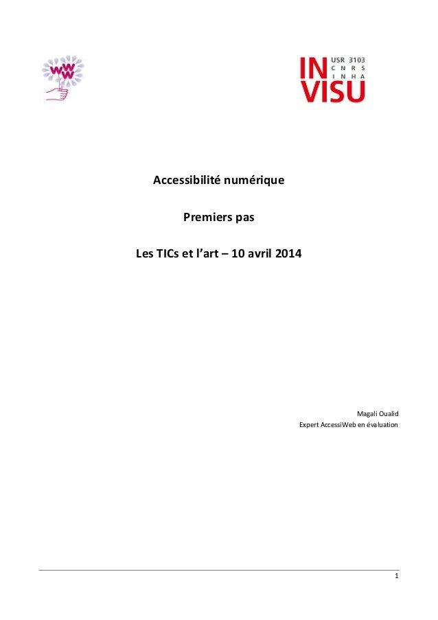 1 Accessibilité numérique Premiers pas Les TICs et l'art – 10 avril 2014 Magali Oualid Expert AccessiWeb en évaluation