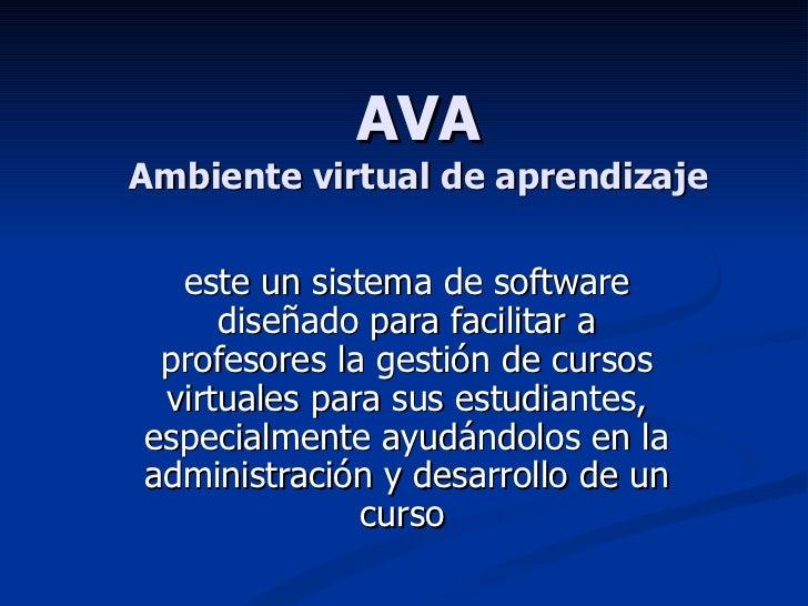 AVA Ambiente virtual de aprendizaje este un sistema de software diseñado para facilitar a profesores la gestión de cursos ...