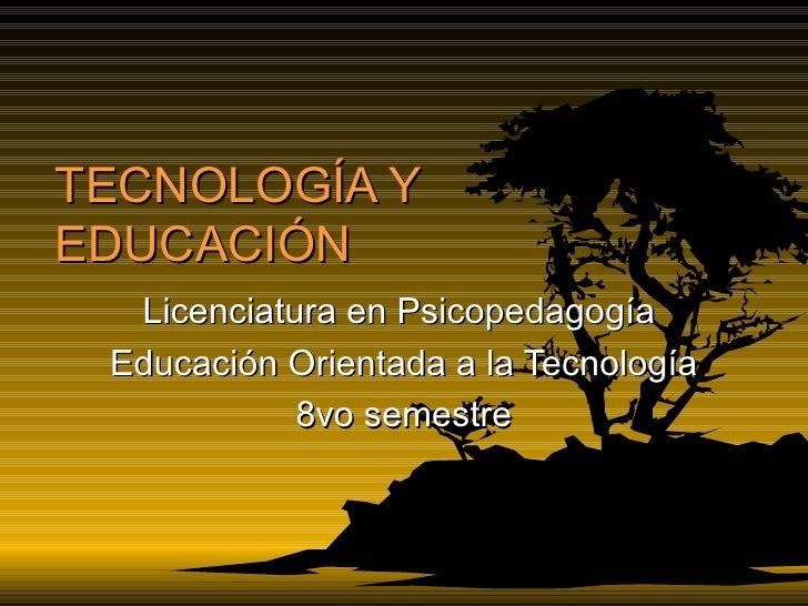 TECNOLOGÍA Y EDUCACIÓN Licenciatura en Psicopedagogía  Educación Orientada a la Tecnología 8vo semestre