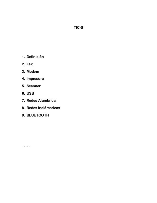 TIC·S 1. Definición 2. Fax 3. Modem 4. Impresora 5. Scanner 6. USB 7. Redes Alambrica 8. Redes Inalámbricas 9. BLUETOOTH