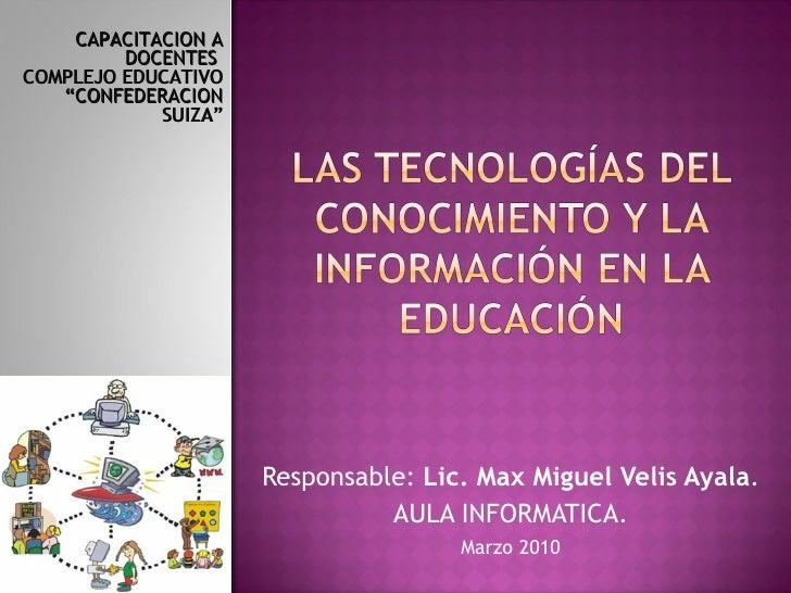 """Responsable:  Lic. Max Miguel Velis Ayala . AULA INFORMATICA. Marzo 2010 CAPACITACION A DOCENTES  COMPLEJO EDUCATIVO """"CONF..."""