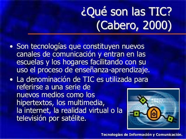 ¿Qué son las TIC? (Cabero, 2000) • Son tecnologías que constituyen nuevos canales de comunicación y entran en las escuelas...