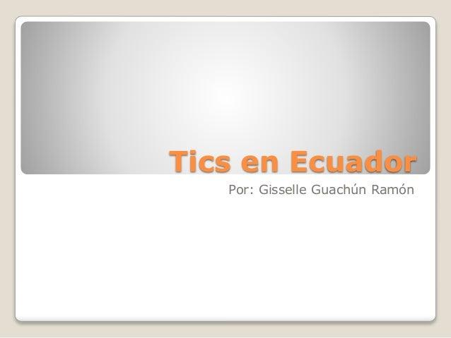 Tics en Ecuador Por: Gisselle Guachún Ramón