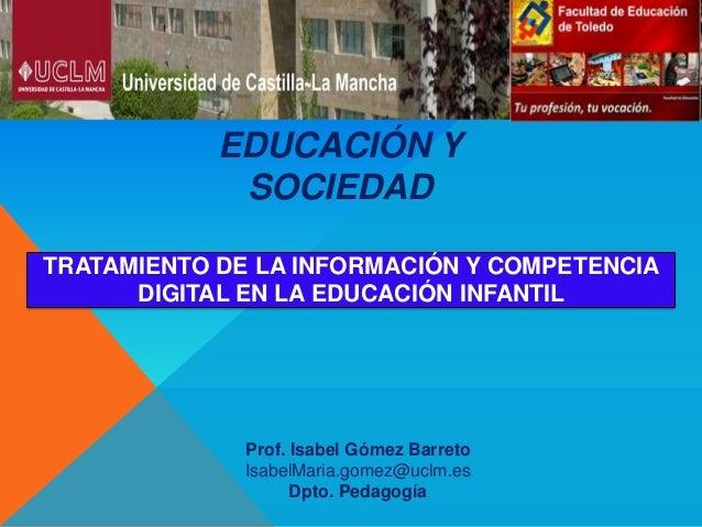 EDUCACIÓN YSOCIEDADProf. Isabel Gómez BarretoIsabelMaria.gomez@uclm.esDpto. PedagogíaTRATAMIENTO DE LA INFORMACIÓN Y COMPE...