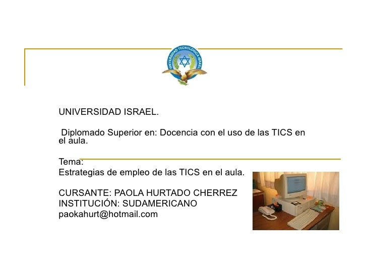 UNIVERSIDAD ISRAEL.  Diplomado Superior en: Docencia con el uso de las TICS en el aula. Tema:  Estrategias de empleo de la...