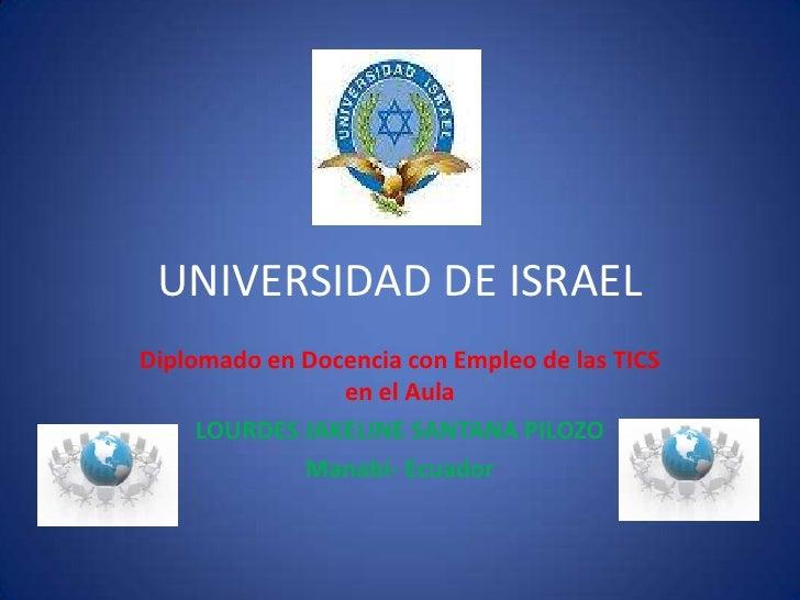 UNIVERSIDAD DE ISRAEL<br />Diplomado en Docencia con Empleo de las TICS en el Aula<br />LOURDES JAKELINE SANTANA PILOZO<br...