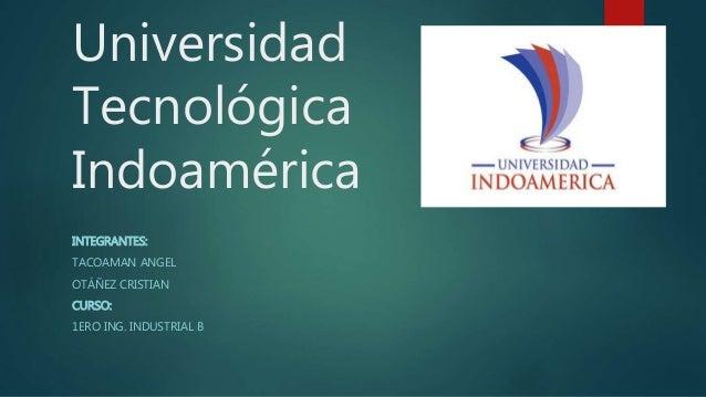 Universidad Tecnológica Indoamérica INTEGRANTES: TACOAMAN ANGEL OTÁÑEZ CRISTIAN CURSO: 1ERO ING. INDUSTRIAL B