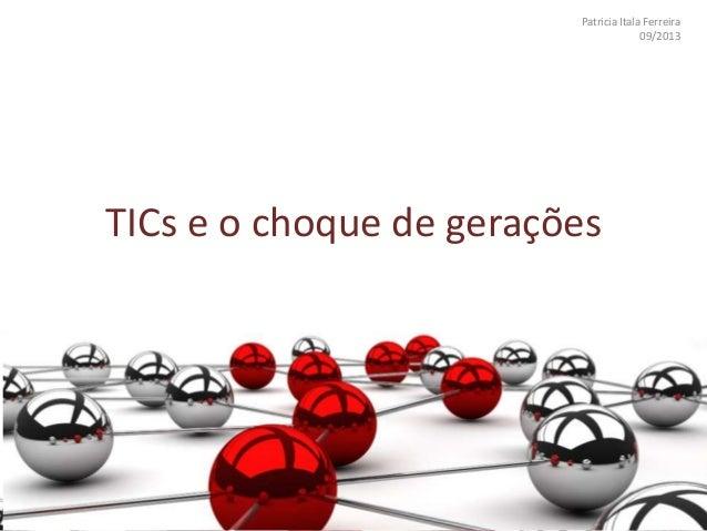 Patricia Itala Ferreira 09/2013 TICs e o choque de gerações