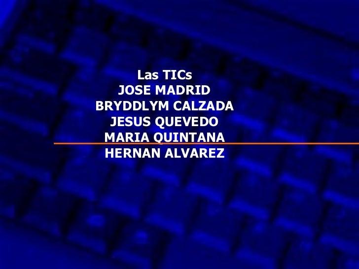 Las TICs JOSE MADRID BRYDDLYM CALZADA JESUS QUEVEDO MARIA QUINTANA HERNAN ALVAREZ