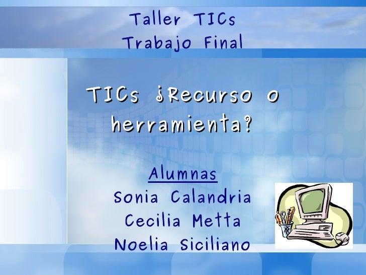 Taller TICs Trabajo Final TICs ¿Recurso o herramienta? Alumnas Sonia Calandria Cecilia Metta Noelia Siciliano
