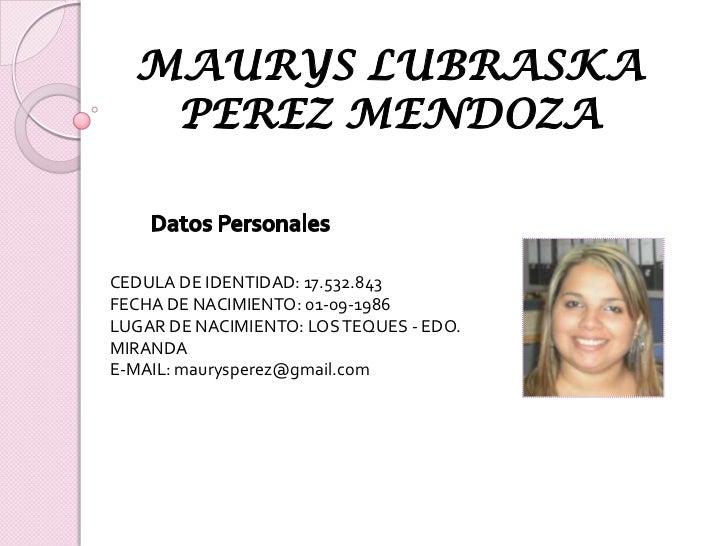 MAURYS LUBRASKA PEREZ MENDOZA<br />Datos Personales<br />CEDULA DE IDENTIDAD: 17.532.843<br />FECHA DE NACIMIENTO: 01-09-1...