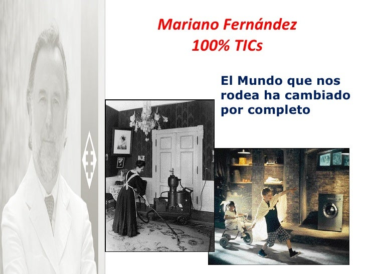 Mariano Fernández 100% TICs El Mundo que nos rodea ha cambiado por completo