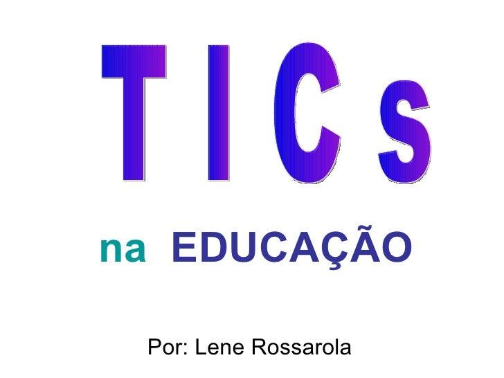 na  EDUCAÇÃO Por: Lene Rossarola T I C s