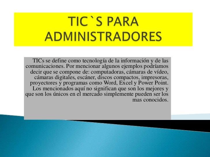 TIC`S PARA ADMINISTRADORES<br />TICs se define como tecnología de la información y de las comunicaciones. Por mencionar al...