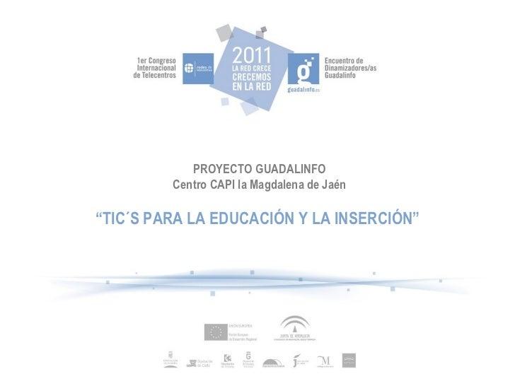 """PROYECTO GUADALINFO Centro CAPI la Magdalena de Jaén """" TIC´S PARA LA EDUCACIÓN Y LA INSERCIÓN"""""""