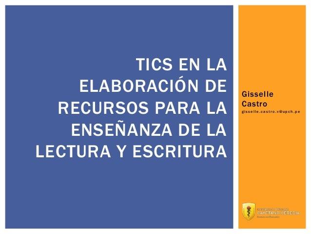 TICS EN LA ELABORACIÓN DE RECURSOS PARA LA ENSEÑANZA DE LA LECTURA Y ESCRITURA  Gisselle Castro gisselle.castro.v@upch.pe