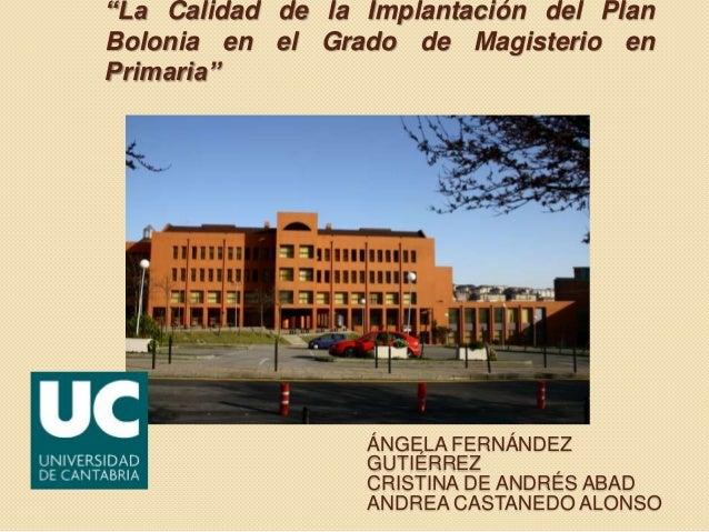 """""""La Calidad de la Implantación del Plan Bolonia en el Grado de Magisterio en Primaria""""  ÁNGELA FERNÁNDEZ GUTIÉRREZ CRISTIN..."""