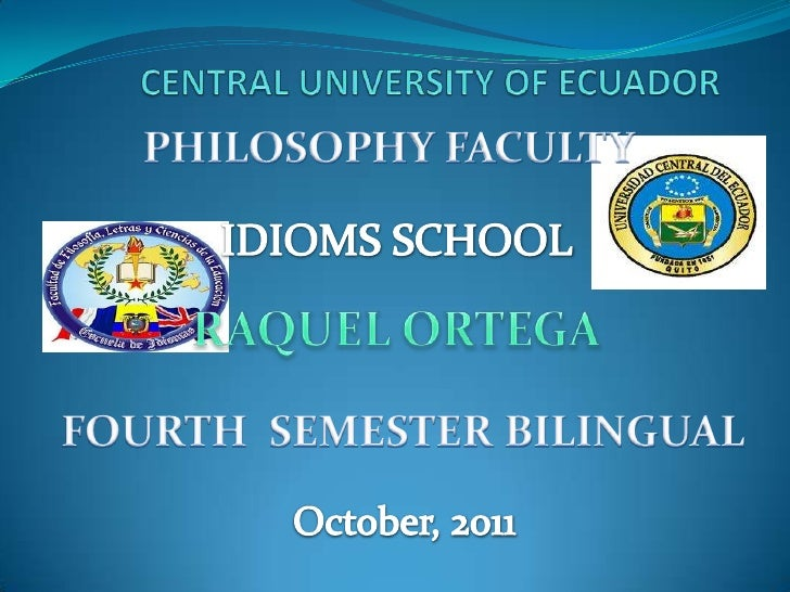 CENTRAL UNIVERSITY OF ECUADOR<br />PHILOSOPHY FACULTY<br />IDIOMS SCHOOL<br />RAQUEL ORTEGA<br />FOURTH  SEMESTER BILINGUA...