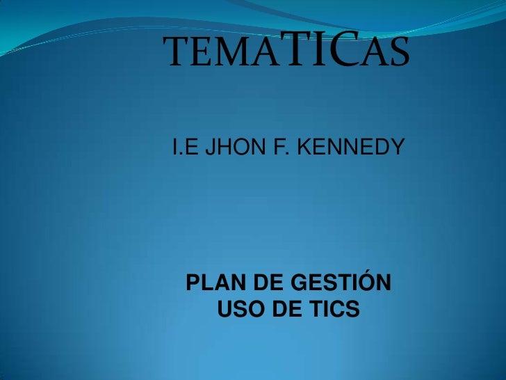TEMATICAS<br />I.E JHON F. KENNEDY<br />PLAN DE GESTIÓN USO DE TICS<br />