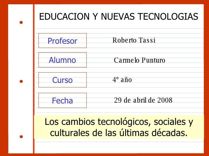 Profesor EDUCACION Y NUEVAS TECNOLOGIAS Roberto Tassi Alumno Curso Fecha Carmelo Punturo 4º año 29 de abril de 2008 Los ca...