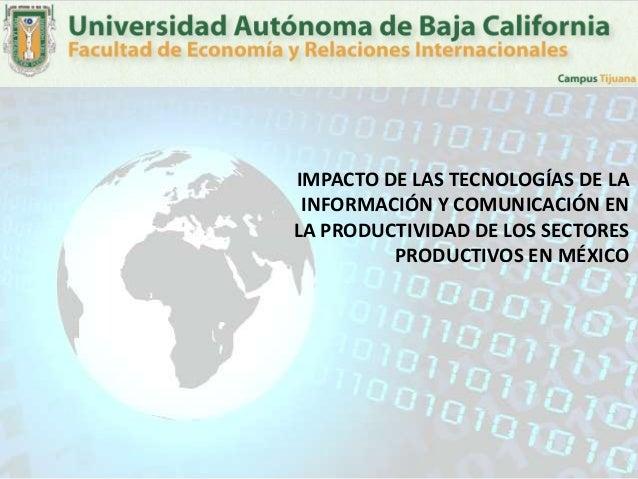 IMPACTO DE LAS TECNOLOGÍAS DE LA INFORMACIÓN Y COMUNICACIÓN ENLA PRODUCTIVIDAD DE LOS SECTORES         PRODUCTIVOS EN MÉXICO