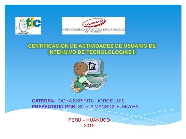 CATEDRA: OCHA ESPIRITU, JORGE LUIS PRESENTADO POR: SULCA MANRIQUE, MAYRA PERU – HUANUCO 2015