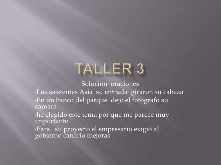 Taller 3<br />Solución  oraciones <br /><ul><li>Los asistentes Asia  su entrada  giraron su cabeza