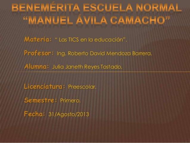 """Materia: """" Las TICS en la educación"""". Profesor: Ing. Roberto David Mendoza Barrera. Alumna: Julia Janeth Reyes Tostado. Li..."""