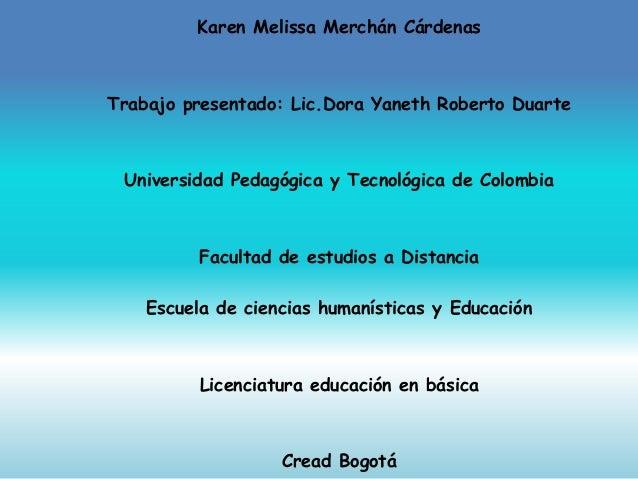 Karen Melissa Merchán Cárdenas Trabajo presentado: Lic.Dora Yaneth Roberto Duarte Universidad Pedagógica y Tecnológica de ...