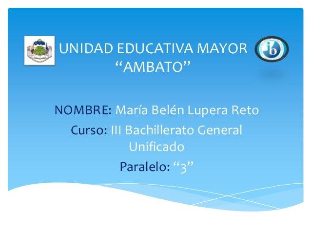 """UNIDAD EDUCATIVA MAYOR """"AMBATO"""" NOMBRE: María Belén Lupera Reto Curso: III Bachillerato General Unificado Paralelo: """"3"""""""