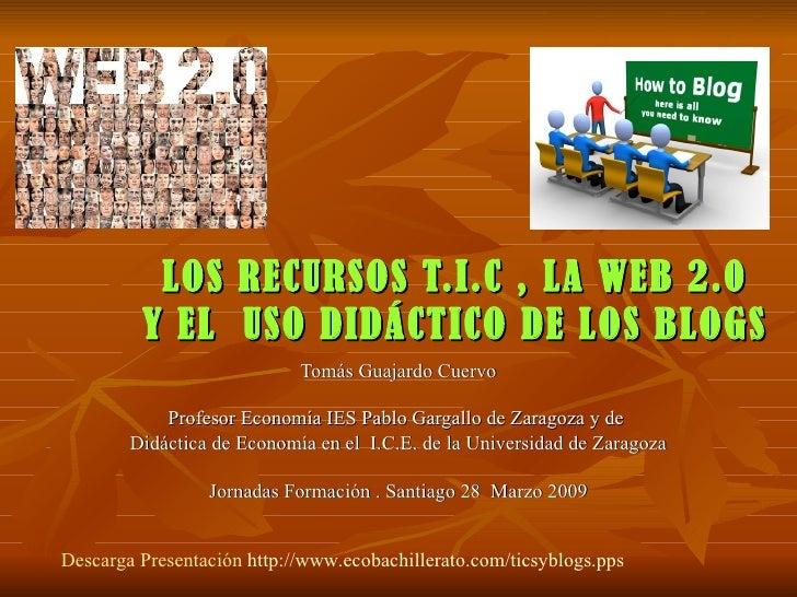 LOS RECURSOS T.I.C , LA WEB 2.0 Y EL  USO DIDÁCTICO DE LOS BLOGS Tomás Guajardo Cuervo Profesor Economía IES Pablo Gargall...