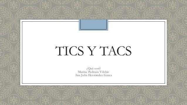 TICS Y TACS ¿Qué son? Marine Pedraza Vilchis Ana Julia Hernández Gasca