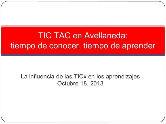 TIC TAC en Avellaneda: tiempo de conocer, tiempo de aprender  La influencia de las TICx en los aprendizajes Octubre 18, 20...