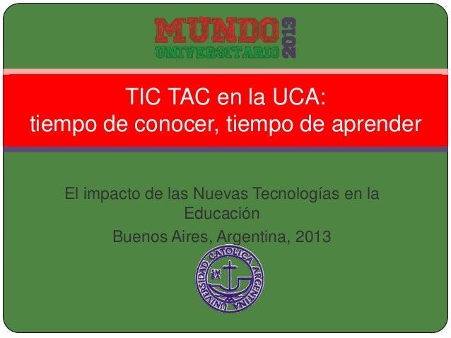 El impacto de las Nuevas Tecnologías en la Educación Buenos Aires, Argentina, 2013 TIC TAC en la UCA: tiempo de conocer, t...