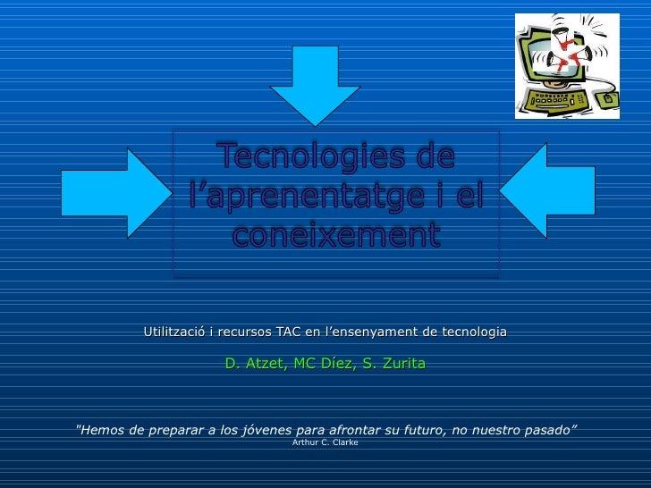 """Utilització i recursos TAC en l'ensenyament de tecnologia D. Atzet, MC Díez, S. Zurita """"Hemos de preparar a los jóven..."""