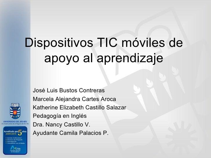 Dispositivos TIC móviles de   apoyo al aprendizaje José Luis Bustos Contreras Marcela Alejandra Cartes Aroca Katherine Eli...