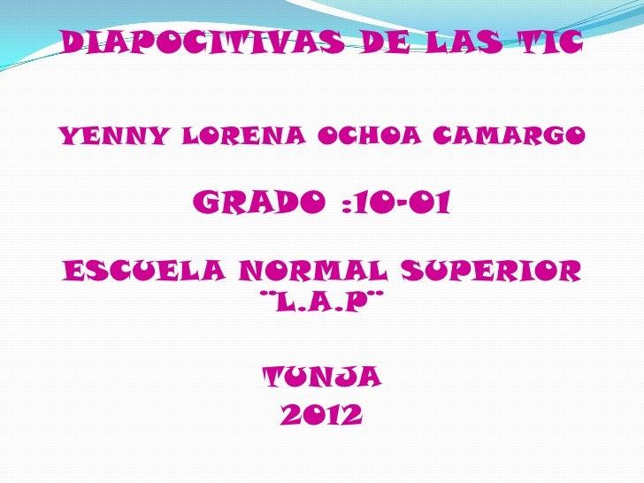 DIAPOCITIVAS DE LAS TICYENNY LORENA OCHOA CAMARGO      GRADO :10-01ESCUELA NORMAL SUPERIOR         ¨L.A.P¨          TUNJA ...