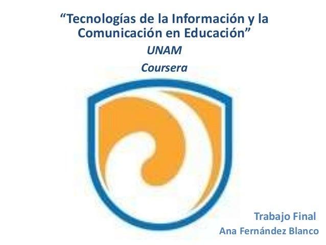 """Trabajo Final Ana Fernández Blanco """"Tecnologías de la Información y la Comunicación en Educación"""" UNAM Coursera"""